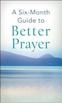 A SIX MONTH GUIDE TO BETTER PRAYER